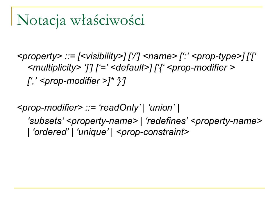 Notacja właściwości <property> ::= [<visibility>] ['/'] <name> [':' <prop-type>] ['[' <multiplicity> ']'] ['=' <default>] ['{' <prop-modifier >